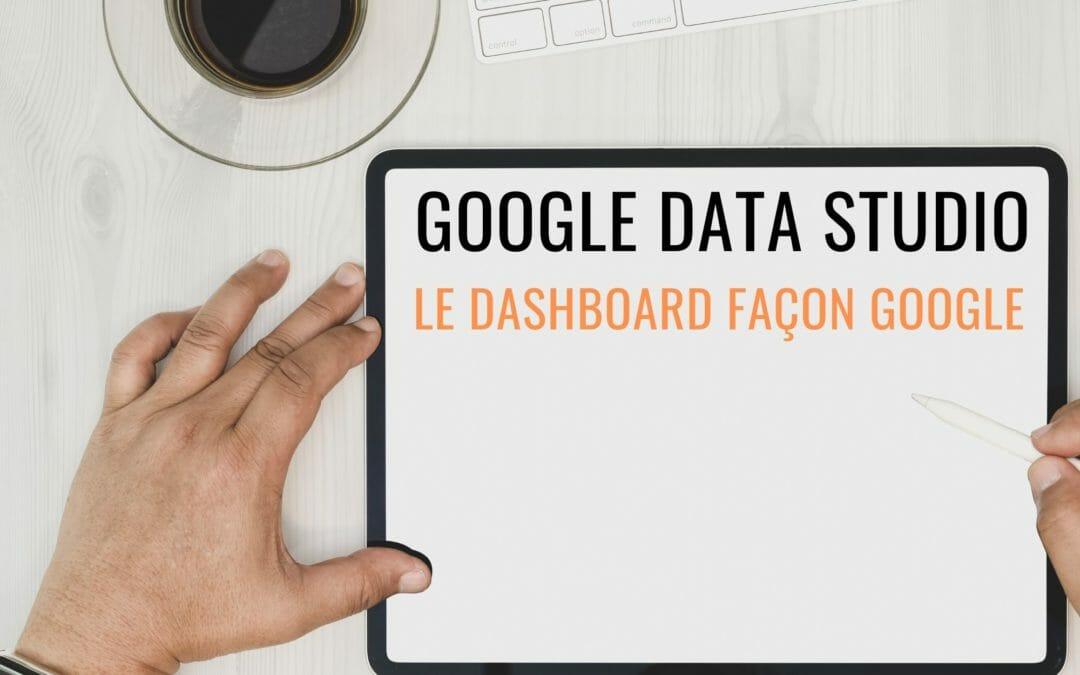 Google Data Studio : l'outil collaboratif de Google pour créer des rapports personnalisés.